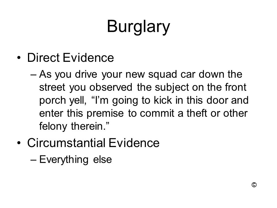 Burglary Direct Evidence –As you drive your new squad car down the street you observed the subject on the front porch yell, I'm going to kick in this door and enter this premise to commit a theft or other felony therein. Circumstantial Evidence –Everything else ©