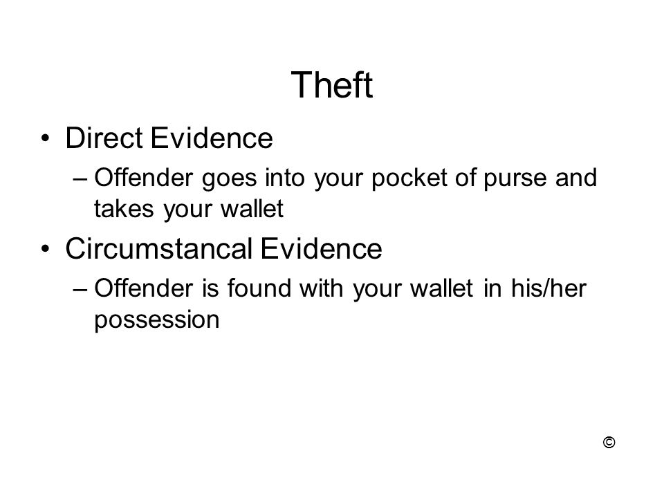 Theft Direct Evidence –Offender goes into your pocket of purse and takes your wallet Circumstancal Evidence –Offender is found with your wallet in his/her possession ©
