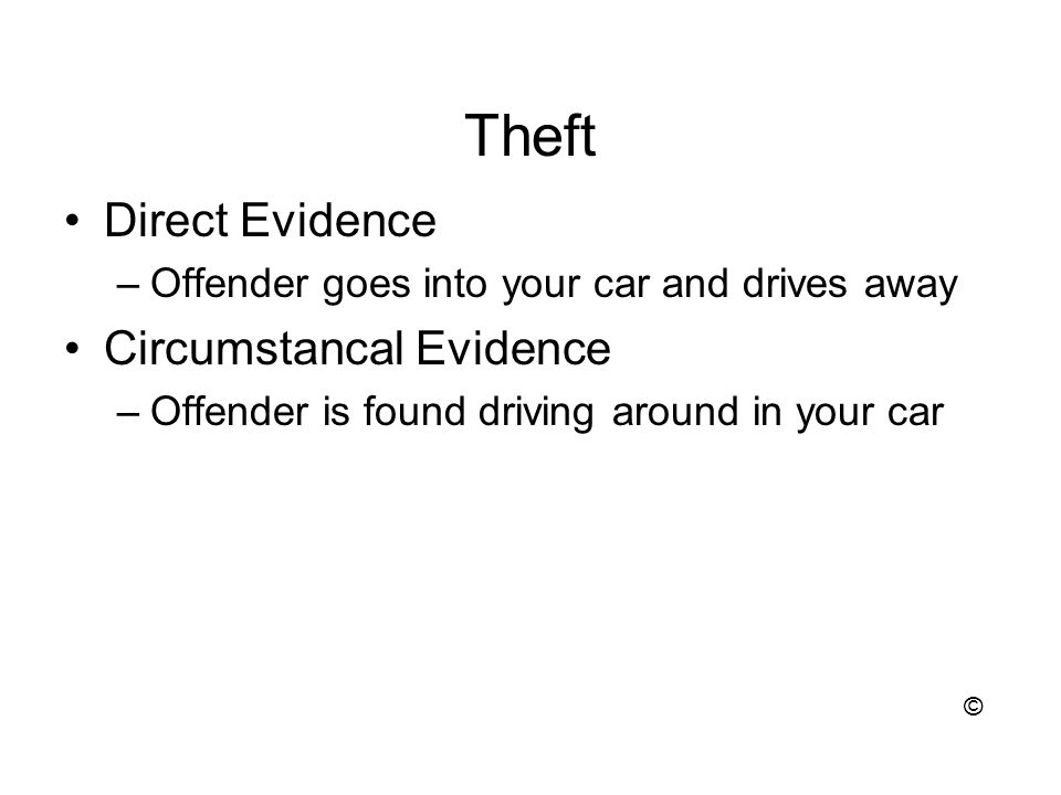 Theft Direct Evidence –Offender goes into your car and drives away Circumstancal Evidence –Offender is found driving around in your car ©
