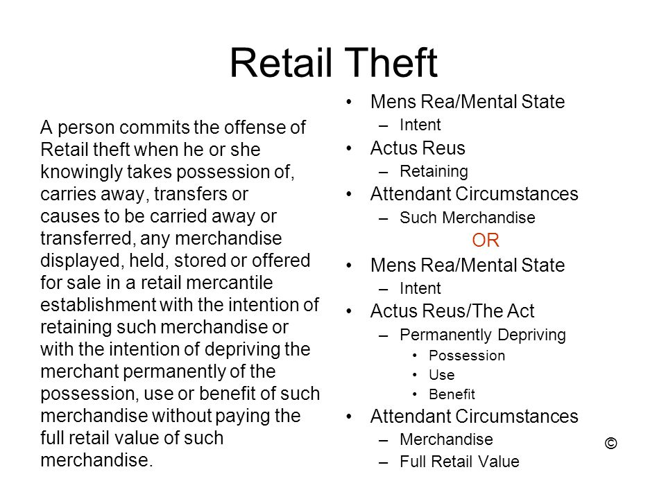 Retail Theft A person commits the offense of Retail theft when he or she knowingly takes possession of, carries away, transfers or causes to be carried away or transferred, any merchandise displayed, held, stored or offered for sale in a retail mercantile establishment with the intention of retaining such merchandise or with the intention of depriving the merchant permanently of the possession, use or benefit of such merchandise without paying the full retail value of such merchandise.