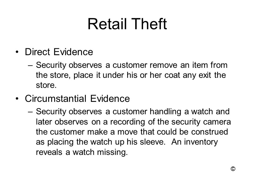 Retail Theft Direct Evidence –Security observes a customer remove an item from the store, place it under his or her coat any exit the store.