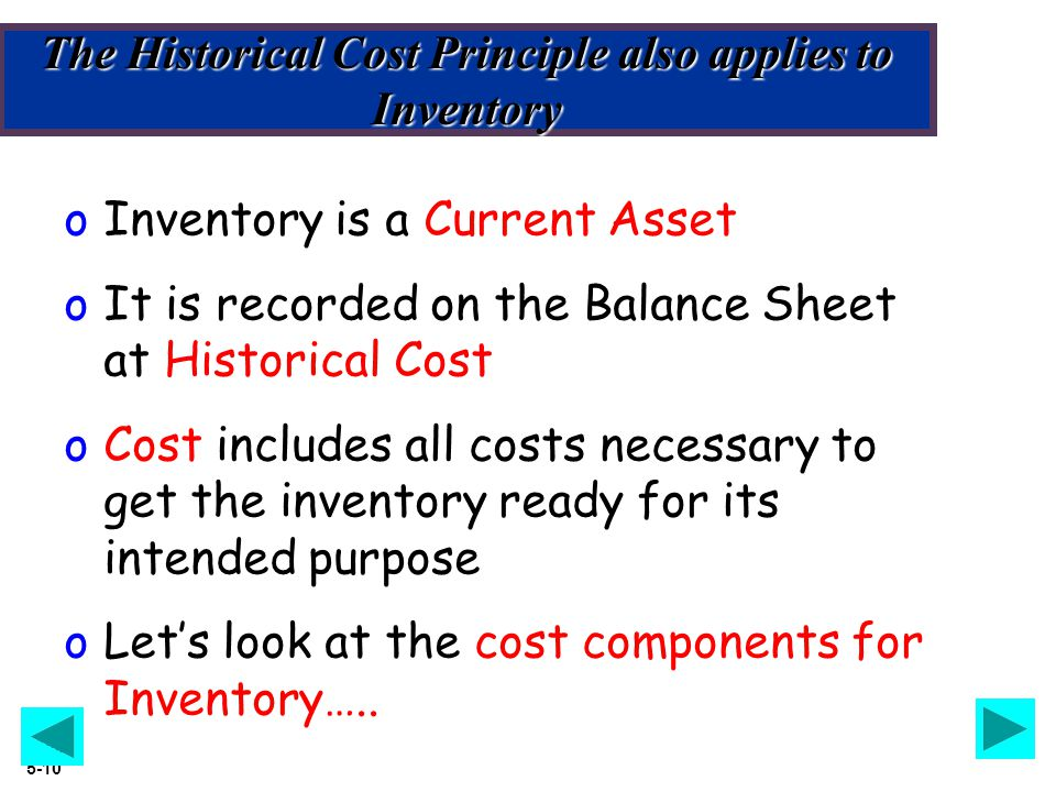 Slide 5-10 The Historical Cost Principle also applies to Inventory oInventory is a Current Asset oIt is recorded on the Balance Sheet at Historical Co