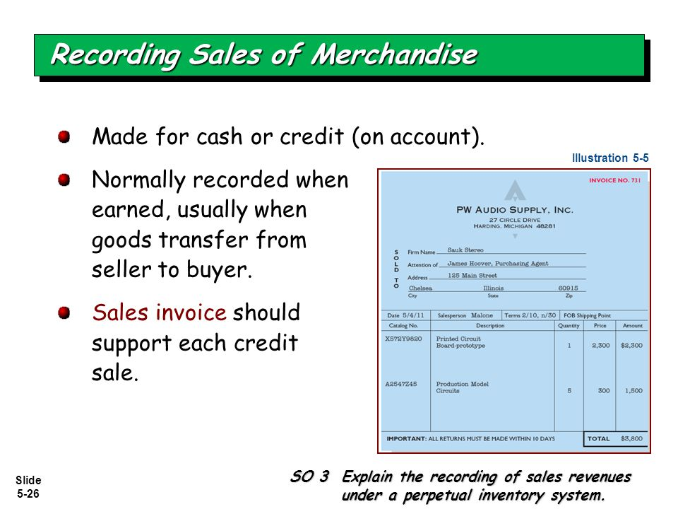 Slide 5-26 Made for cash or credit (on account). Normally recorded when earned, usually when goods transfer from seller to buyer. Sales invoice should