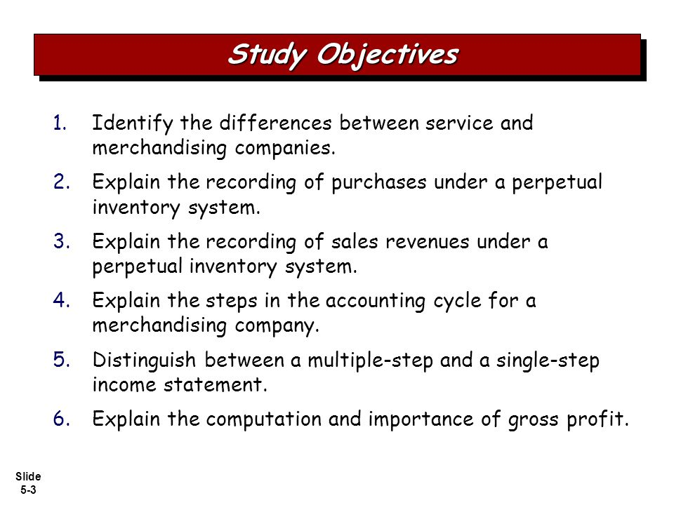 Slide 5-3 1. 1.Identify the differences between service and merchandising companies. 2. 2.Explain the recording of purchases under a perpetual invento