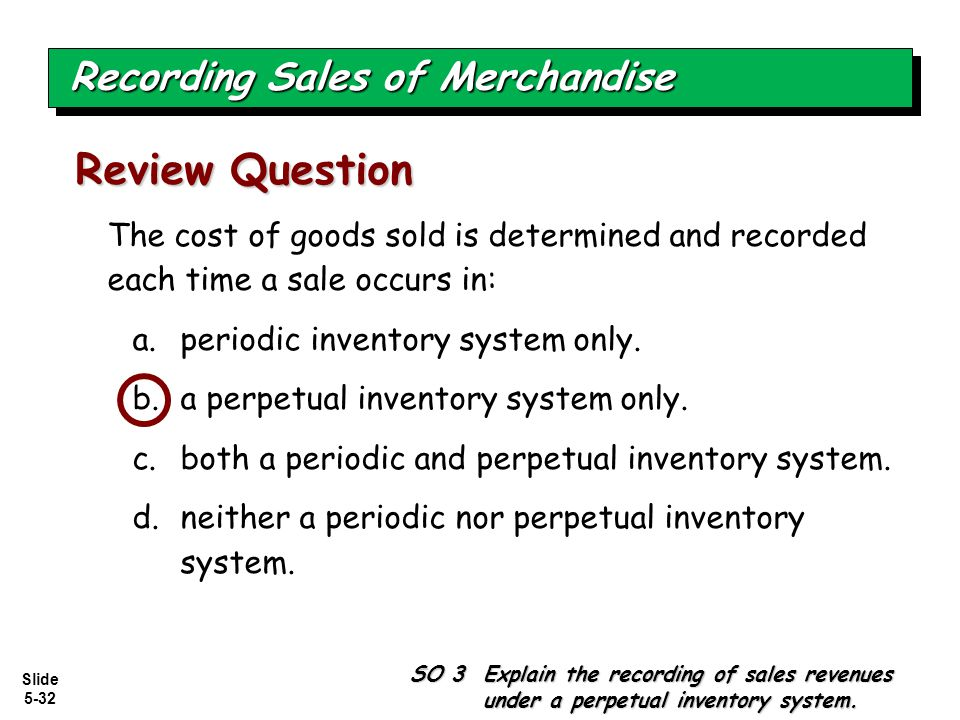 Slide 5-32 The cost of goods sold is determined and recorded each time a sale occurs in: a.periodic inventory system only. b.a perpetual inventory sys