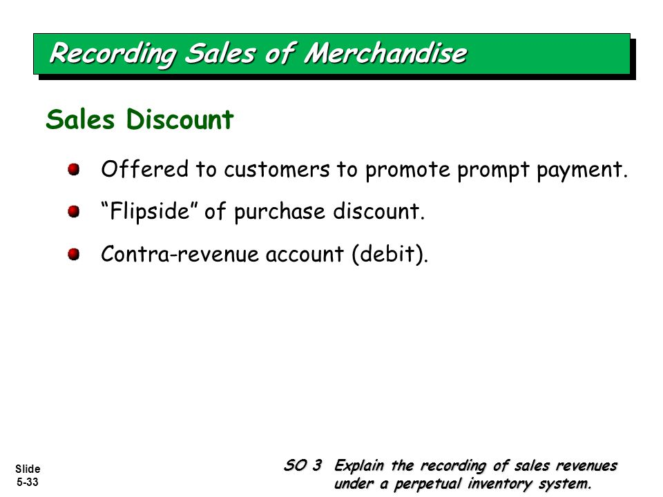 """Slide 5-33 Offered to customers to promote prompt payment. """"Flipside"""" of purchase discount. Contra-revenue account (debit). Sales Discount Recording S"""
