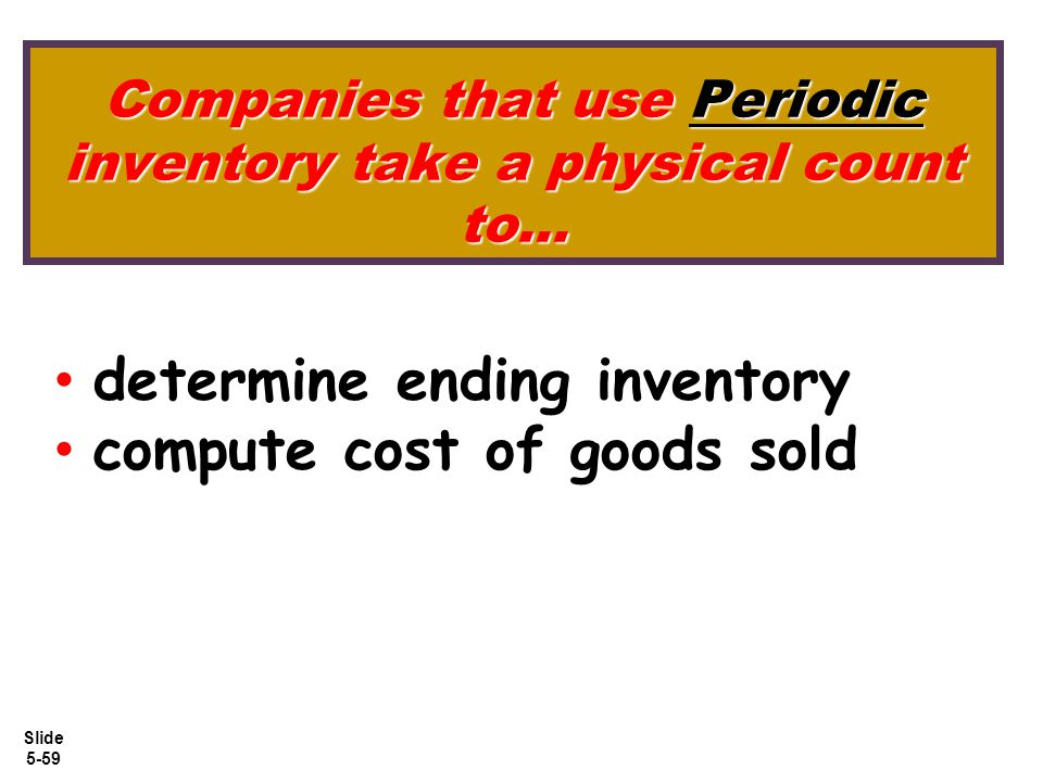 Slide 5-59 Companies that use Periodic inventory take a physical count to... determine ending inventory compute cost of goods sold