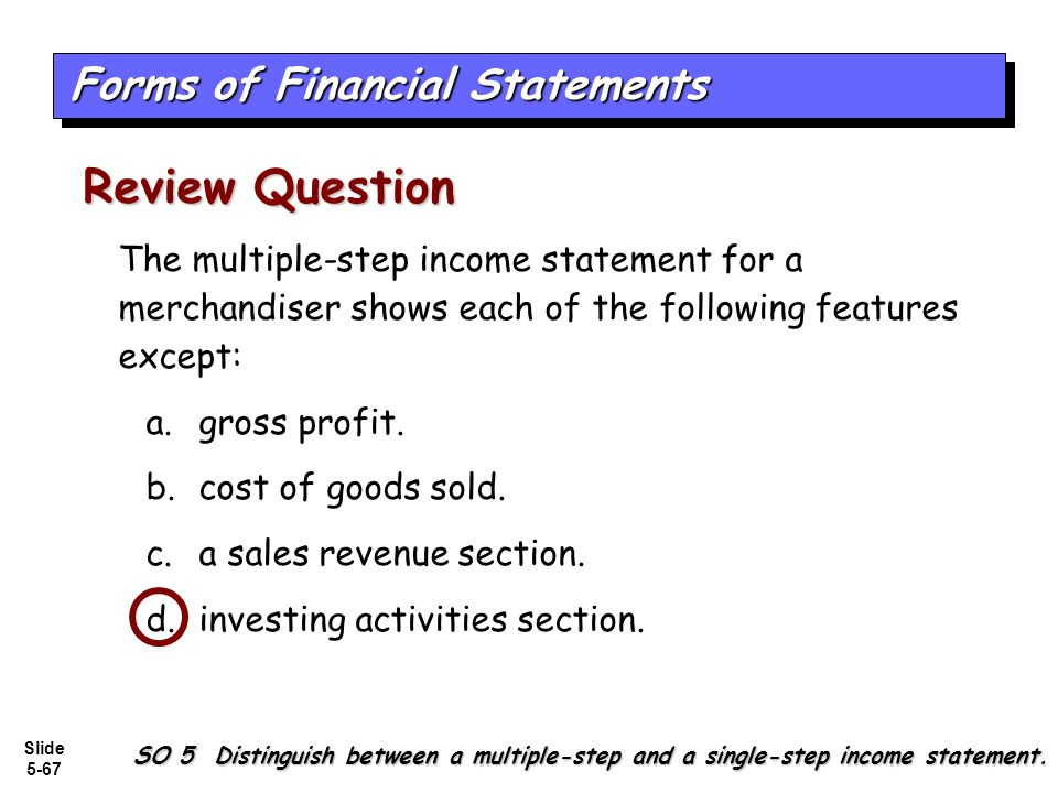 Slide 5-67 The multiple-step income statement for a merchandiser shows each of the following features except: a.gross profit. b.cost of goods sold. c.