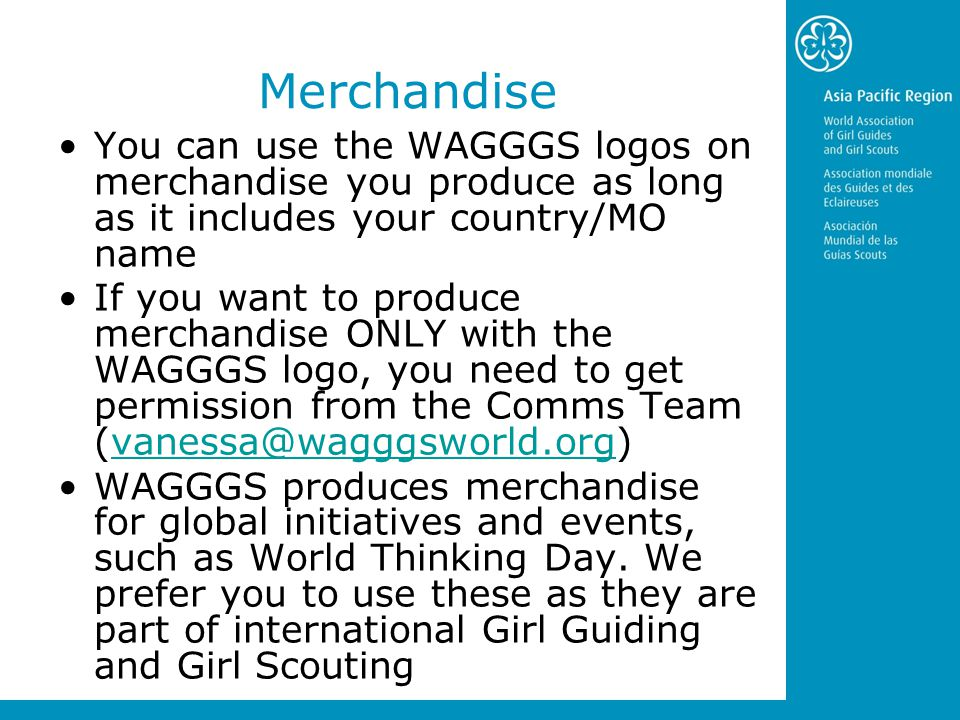 Merchandise You can use the WAGGGS logos on merchandise you produce as long as it includes your country/MO name If you want to produce merchandise ONLY with the WAGGGS logo, you need to get permission from the Comms Team (vanessa@wagggsworld.org)vanessa@wagggsworld.org WAGGGS produces merchandise for global initiatives and events, such as World Thinking Day.