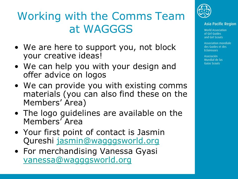 Working with the Comms Team at WAGGGS We are here to support you, not block your creative ideas.