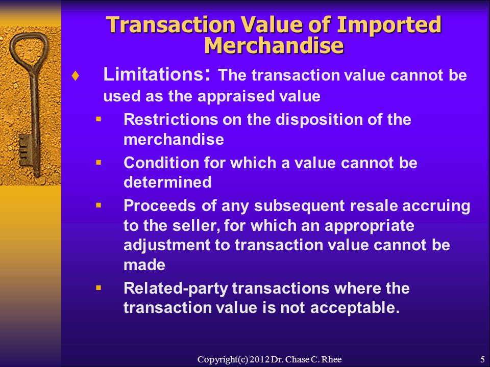 5 Transaction Value of Imported Merchandise  Limitations : The transaction value cannot be used as the appraised value  Restrictions on the disposition of the merchandise  Condition for which a value cannot be determined  Proceeds of any subsequent resale accruing to the seller, for which an appropriate adjustment to transaction value cannot be made  Related-party transactions where the transaction value is not acceptable.