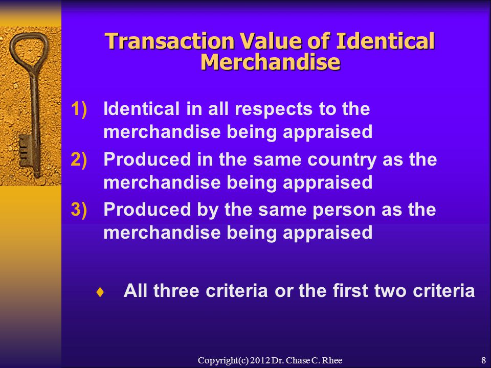 8 Transaction Value of Identical Merchandise 1)Identical in all respects to the merchandise being appraised 2)Produced in the same country as the merchandise being appraised 3)Produced by the same person as the merchandise being appraised  All three criteria or the first two criteria Copyright(c) 2012 Dr.