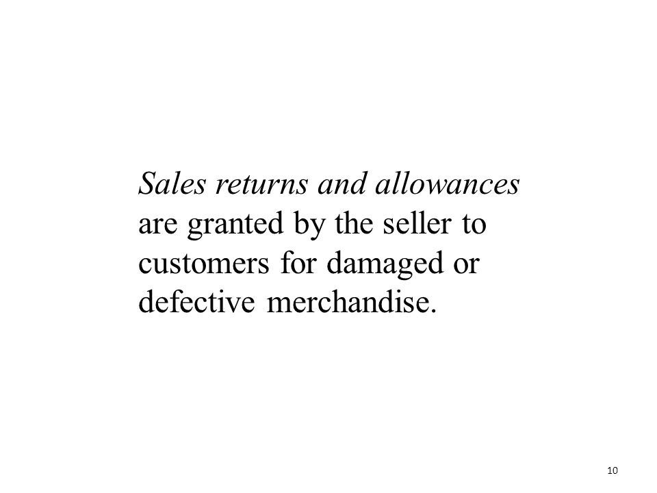 Sales returns and allowances are granted by the seller to customers for damaged or defective merchandise. 10