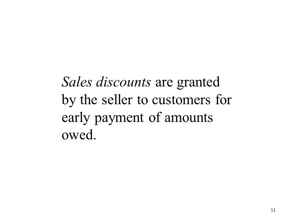 Sales discounts are granted by the seller to customers for early payment of amounts owed. 11