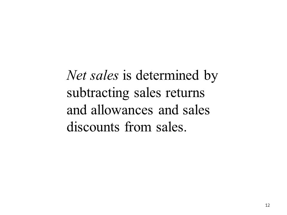 Net sales is determined by subtracting sales returns and allowances and sales discounts from sales. 12
