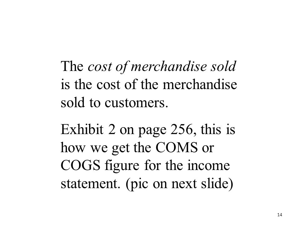 The cost of merchandise sold is the cost of the merchandise sold to customers. Exhibit 2 on page 256, this is how we get the COMS or COGS figure for t