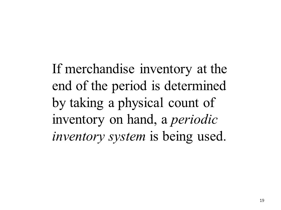 If merchandise inventory at the end of the period is determined by taking a physical count of inventory on hand, a periodic inventory system is being