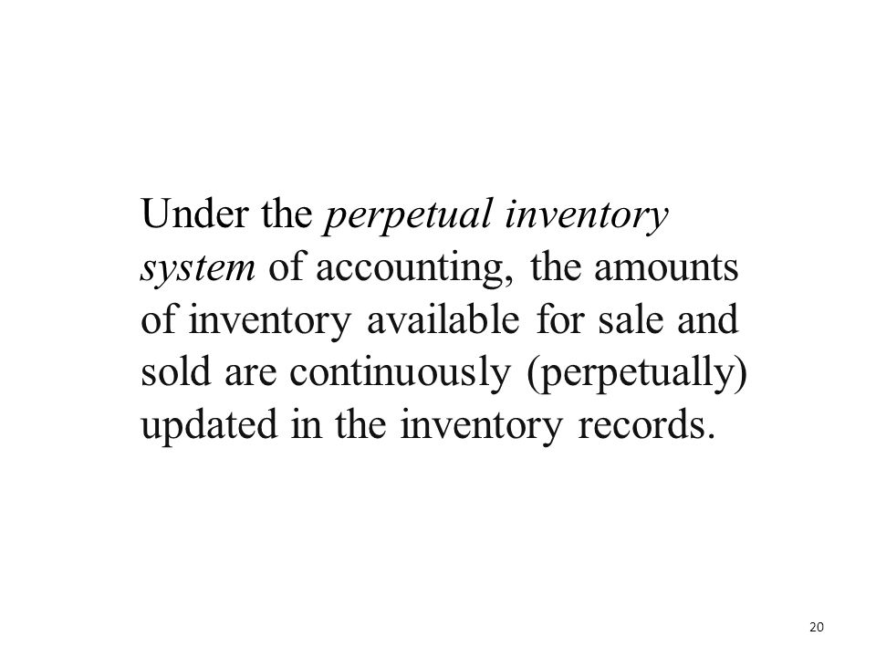 Under the perpetual inventory system of accounting, the amounts of inventory available for sale and sold are continuously (perpetually) updated in the