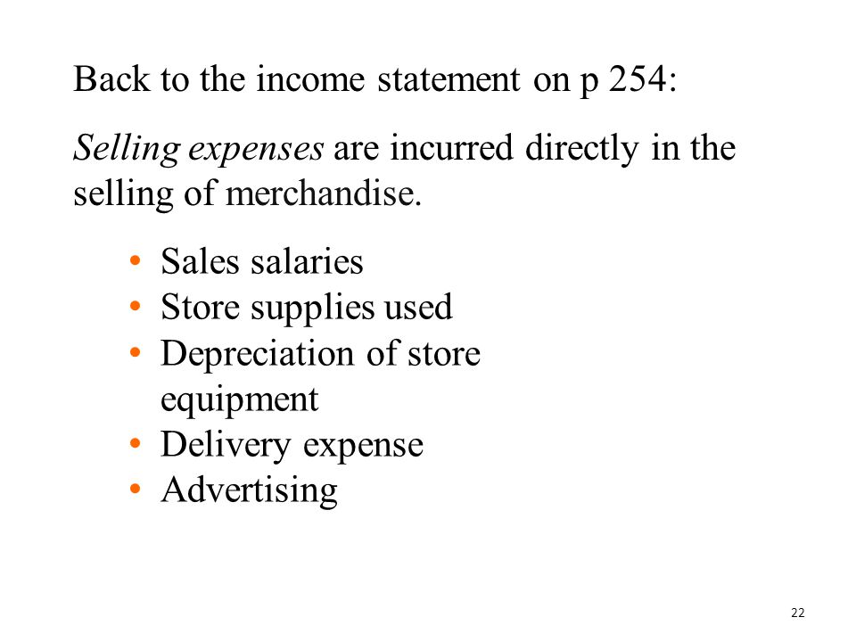 Back to the income statement on p 254: Selling expenses are incurred directly in the selling of merchandise. Sales salaries Store supplies used Deprec
