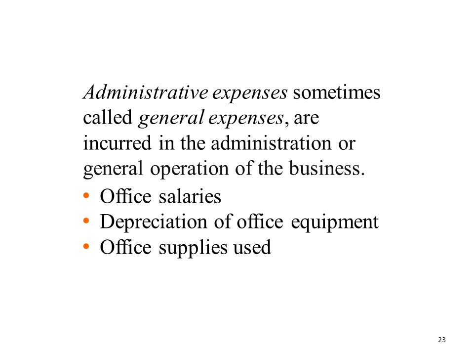 Administrative expenses sometimes called general expenses, are incurred in the administration or general operation of the business. Office salaries De