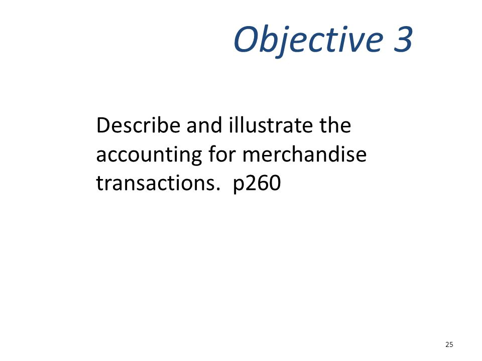Describe and illustrate the accounting for merchandise transactions. p260 Objective 3 25