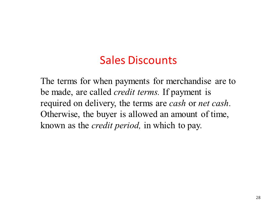 The terms for when payments for merchandise are to be made, are called credit terms. If payment is required on delivery, the terms are cash or net cas
