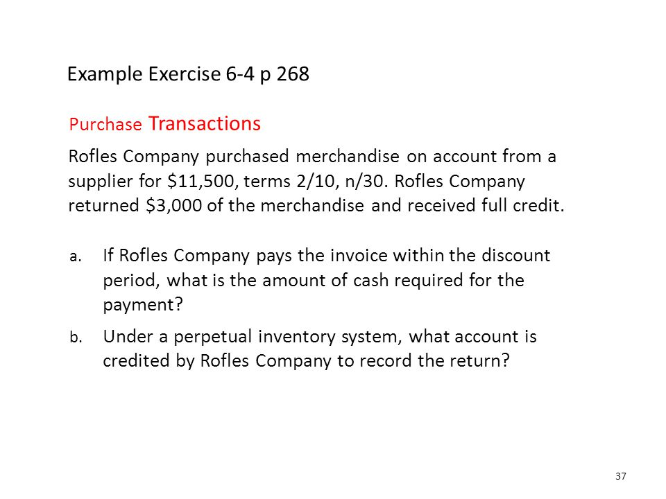 Example Exercise 6-4 p 268 Purchase Transactions Rofles Company purchased merchandise on account from a supplier for $11,500, terms 2/10, n/30. Rofles
