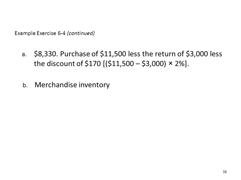 Example Exercise 6-4 (continued) a. $8,330. Purchase of $11,500 less the return of $3,000 less the discount of $170 [($11,500 – $3,000) × 2%]. b. Merc