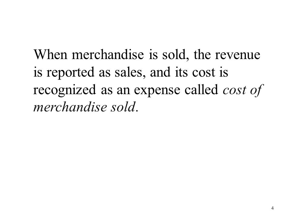 When merchandise is sold, the revenue is reported as sales, and its cost is recognized as an expense called cost of merchandise sold. 4