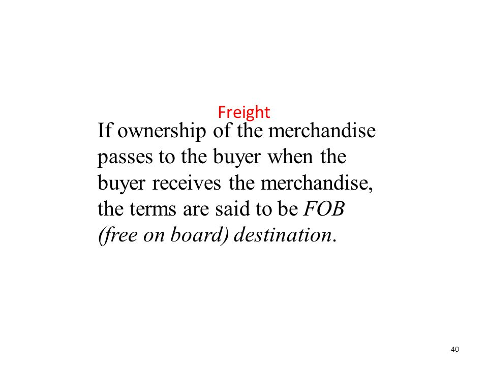 If ownership of the merchandise passes to the buyer when the buyer receives the merchandise, the terms are said to be FOB (free on board) destination.