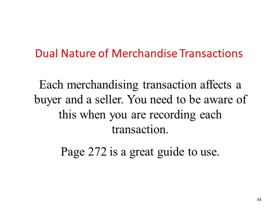 Each merchandising transaction affects a buyer and a seller. You need to be aware of this when you are recording each transaction. Page 272 is a great