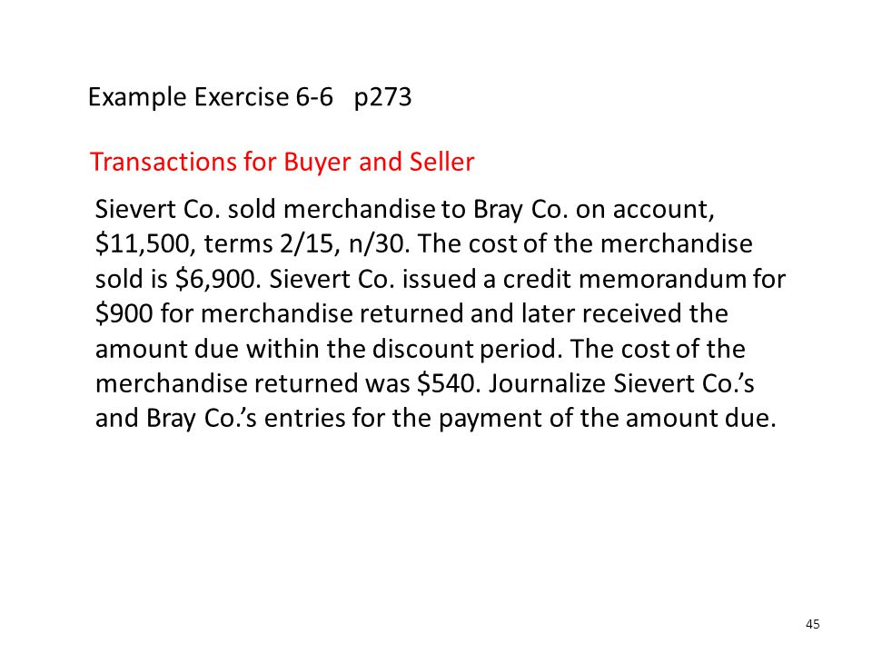 Example Exercise 6-6 p273 Transactions for Buyer and Seller Sievert Co. sold merchandise to Bray Co. on account, $11,500, terms 2/15, n/30. The cost o