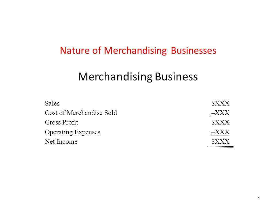 Merchandising Business Sales$XXX Cost of Merchandise Sold–XXX Gross Profit$XXX Operating Expenses–XXX Net Income$XXX Nature of Merchandising Businesses 5