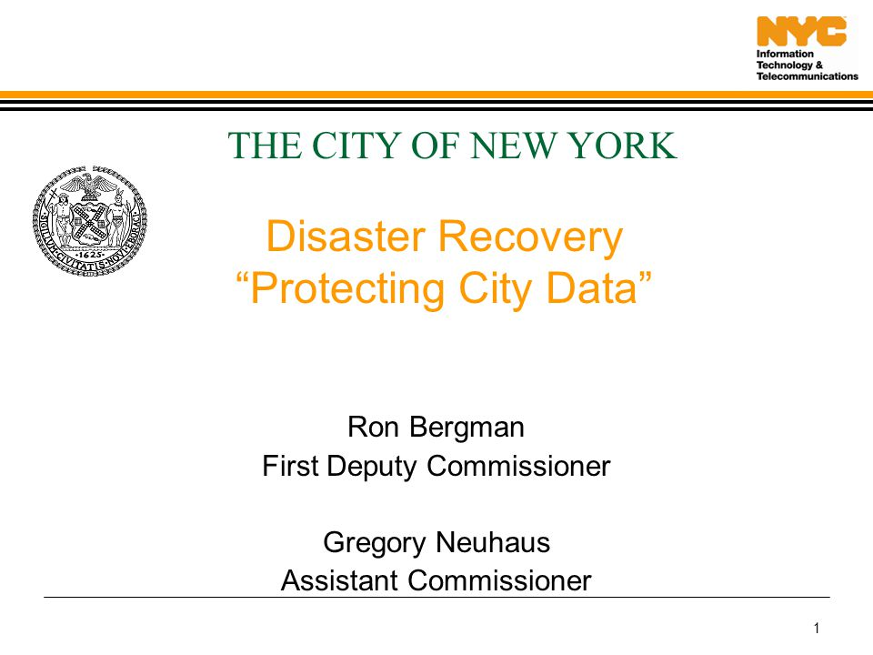 1 Disaster Recovery Protecting City Data Ron Bergman First Deputy Commissioner Gregory Neuhaus Assistant Commissioner THE CITY OF NEW YORK