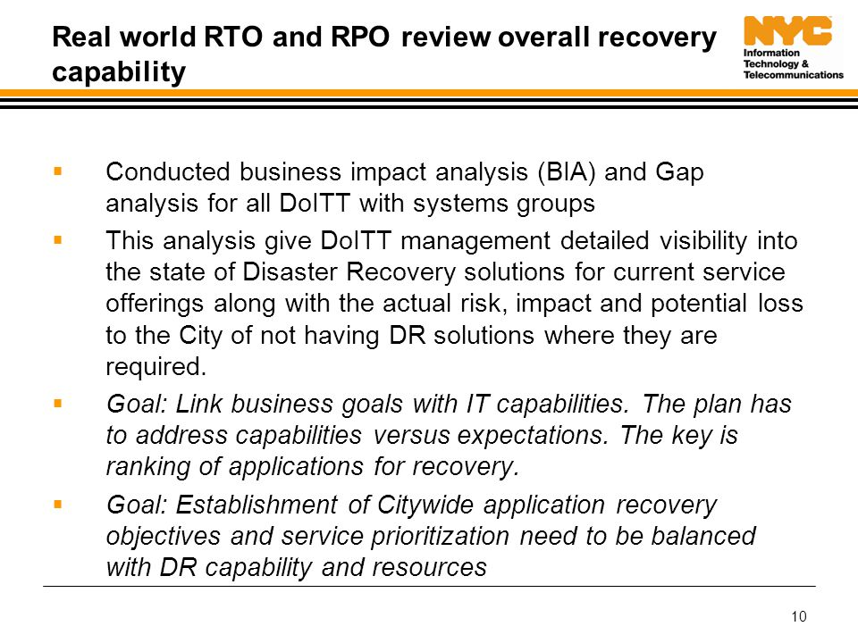 10 Real world RTO and RPO review overall recovery capability  Conducted business impact analysis (BIA) and Gap analysis for all DoITT with systems groups  This analysis give DoITT management detailed visibility into the state of Disaster Recovery solutions for current service offerings along with the actual risk, impact and potential loss to the City of not having DR solutions where they are required.
