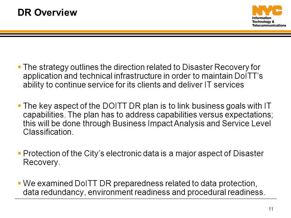 11 DR Overview  The strategy outlines the direction related to Disaster Recovery for application and technical infrastructure in order to maintain DoITT's ability to continue service for its clients and deliver IT services  The key aspect of the DOITT DR plan is to link business goals with IT capabilities.