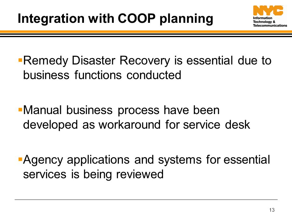 13 Integration with COOP planning  Remedy Disaster Recovery is essential due to business functions conducted  Manual business process have been developed as workaround for service desk  Agency applications and systems for essential services is being reviewed