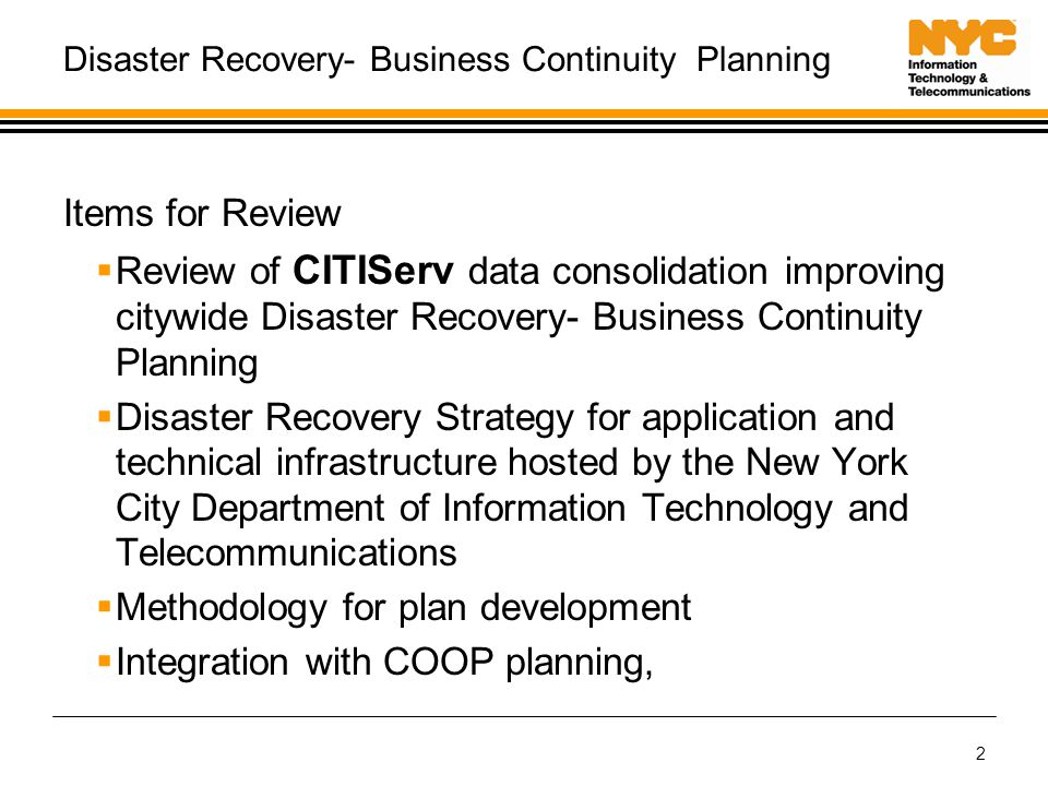 2 Disaster Recovery- Business Continuity Planning Items for Review  Review of CITIServ data consolidation improving citywide Disaster Recovery- Business Continuity Planning  Disaster Recovery Strategy for application and technical infrastructure hosted by the New York City Department of Information Technology and Telecommunications  Methodology for plan development  Integration with COOP planning,