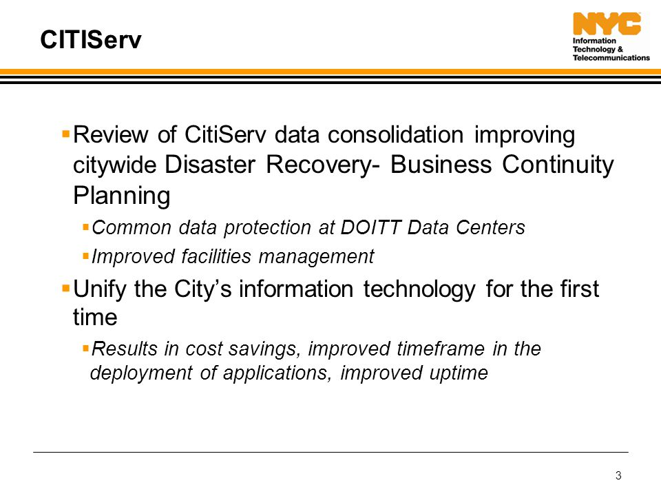 3 CITIServ  Review of CitiServ data consolidation improving citywide Disaster Recovery- Business Continuity Planning  Common data protection at DOITT Data Centers  Improved facilities management  Unify the City's information technology for the first time  Results in cost savings, improved timeframe in the deployment of applications, improved uptime