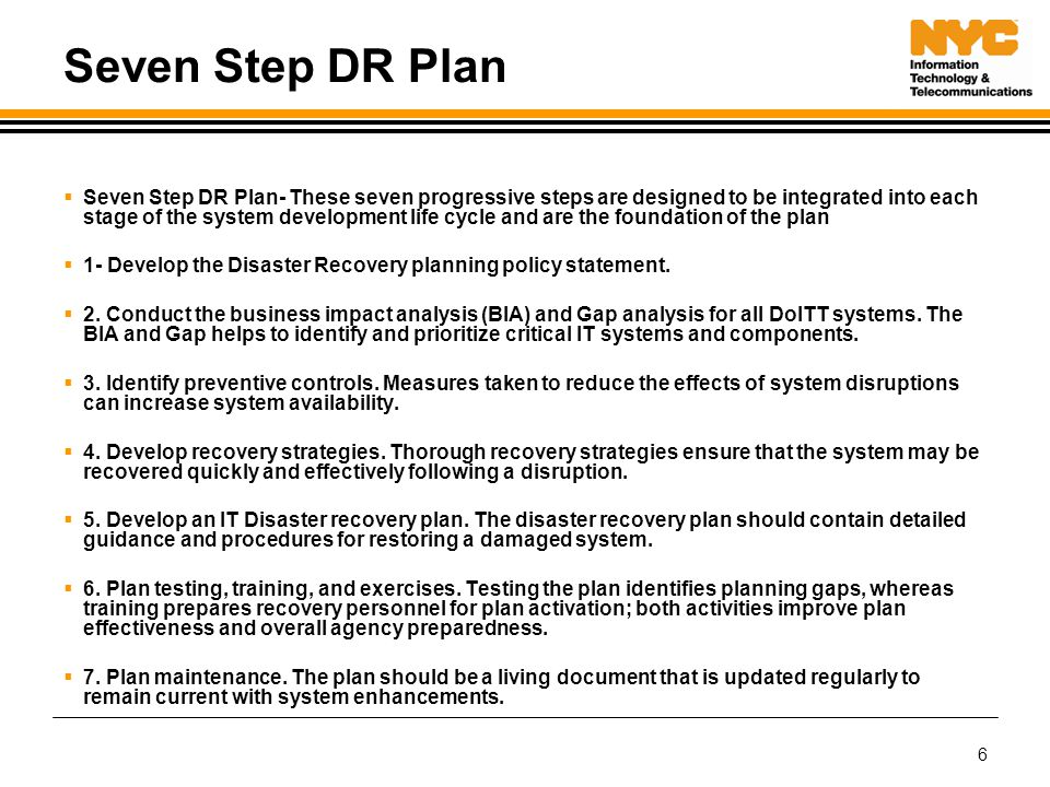  Seven Step DR Plan- These seven progressive steps are designed to be integrated into each stage of the system development life cycle and are the foundation of the plan  1- Develop the Disaster Recovery planning policy statement.