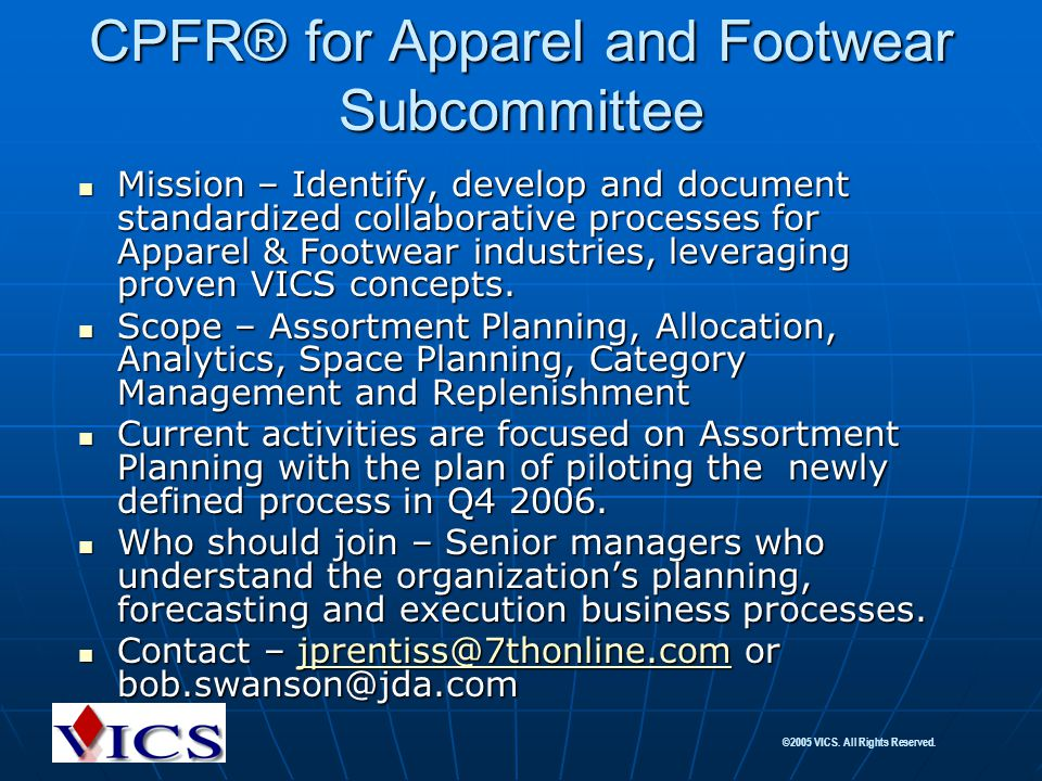 ©2005 VICS. All Rights Reserved. CPFR® for Apparel and Footwear Subcommittee Mission – Identify, develop and document standardized collaborative proce