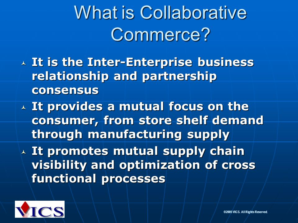 ©2005 VICS. All Rights Reserved. What is Collaborative Commerce? It is the Inter-Enterprise business relationship and partnership consensus It is the