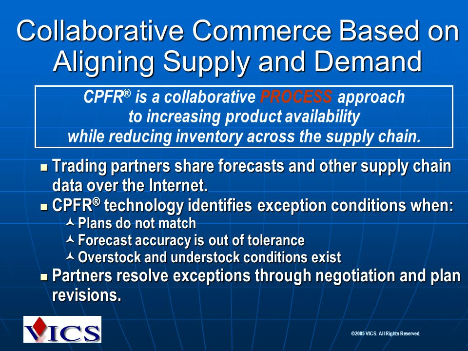 ©2005 VICS. All Rights Reserved. Collaborative Commerce Based on Aligning Supply and Demand Trading partners share forecasts and other supply chain da