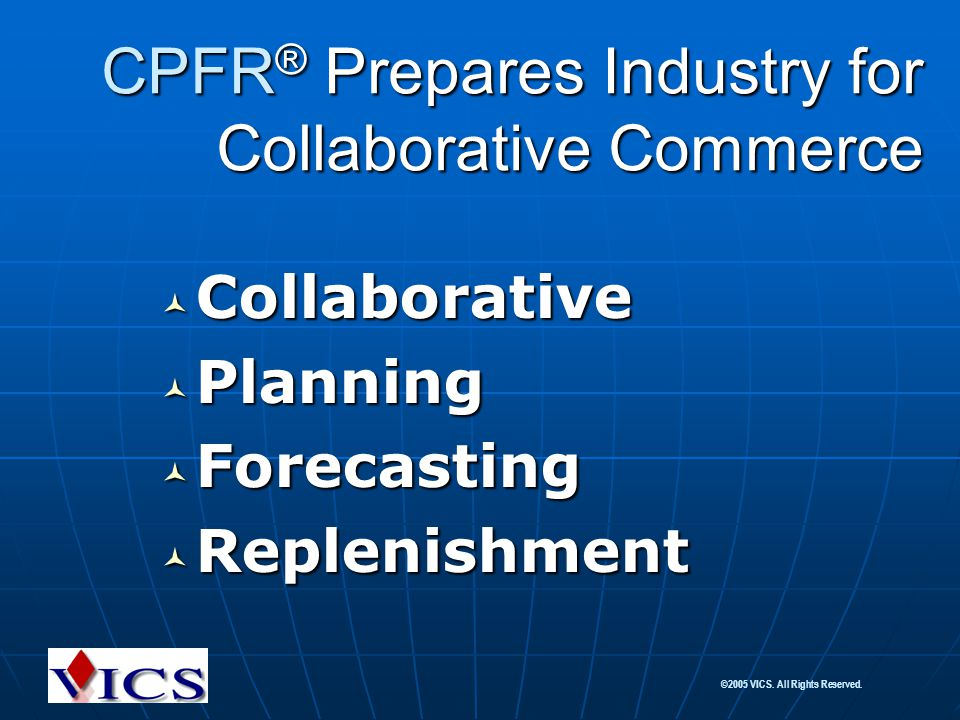 ©2005 VICS. All Rights Reserved. CPFR ® Prepares Industry for Collaborative Commerce Collaborative Collaborative Planning Planning Forecasting Forecas
