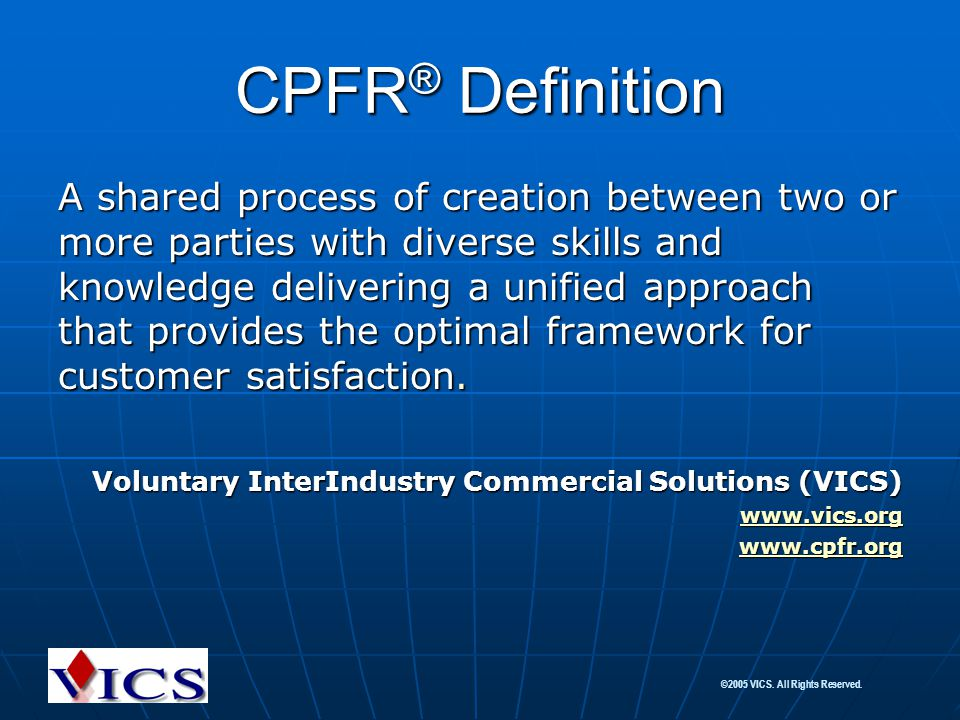 ©2005 VICS. All Rights Reserved. CPFR ® Definition A shared process of creation between two or more parties with diverse skills and knowledge deliveri
