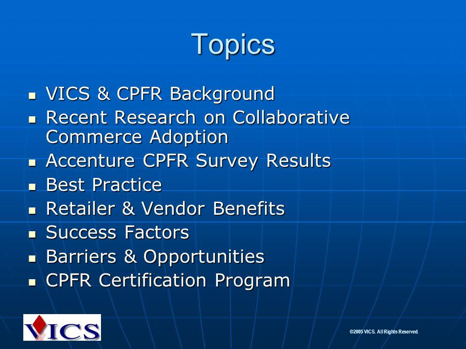 ©2005 VICS. All Rights Reserved. Topics VICS & CPFR Background VICS & CPFR Background Recent Research on Collaborative Commerce Adoption Recent Resear