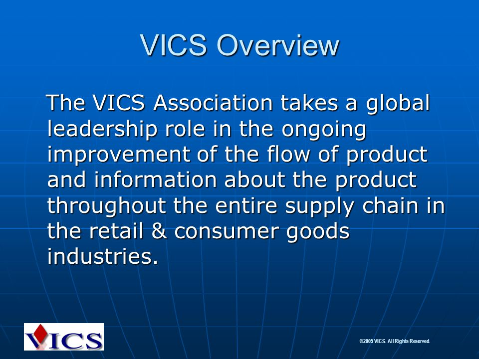 ©2005 VICS. All Rights Reserved. VICS Overview The VICS Association takes a global leadership role in the ongoing improvement of the flow of product a