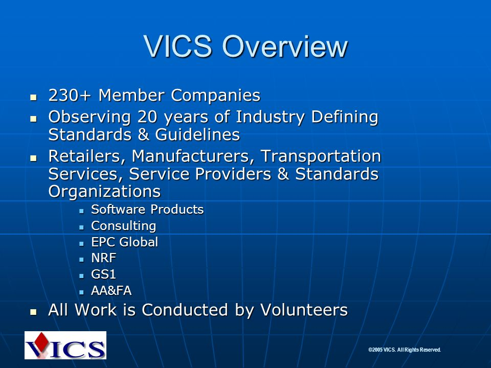 ©2005 VICS. All Rights Reserved. VICS Overview 230+ Member Companies 230+ Member Companies Observing 20 years of Industry Defining Standards & Guideli