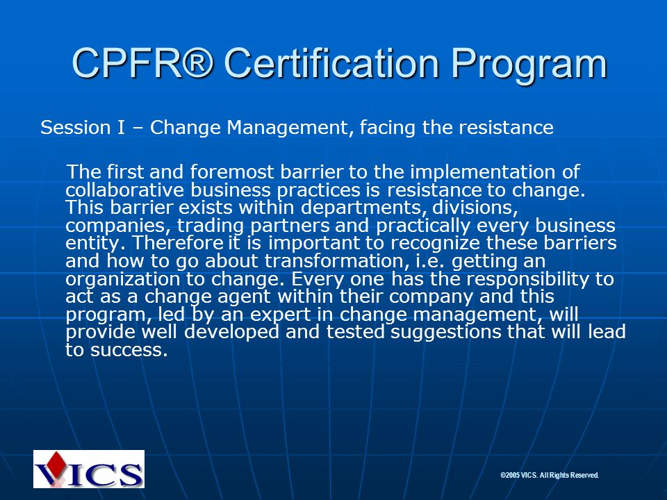 ©2005 VICS. All Rights Reserved. CPFR® Certification Program CPFR® Certification Program Session I – Change Management, facing the resistance The firs