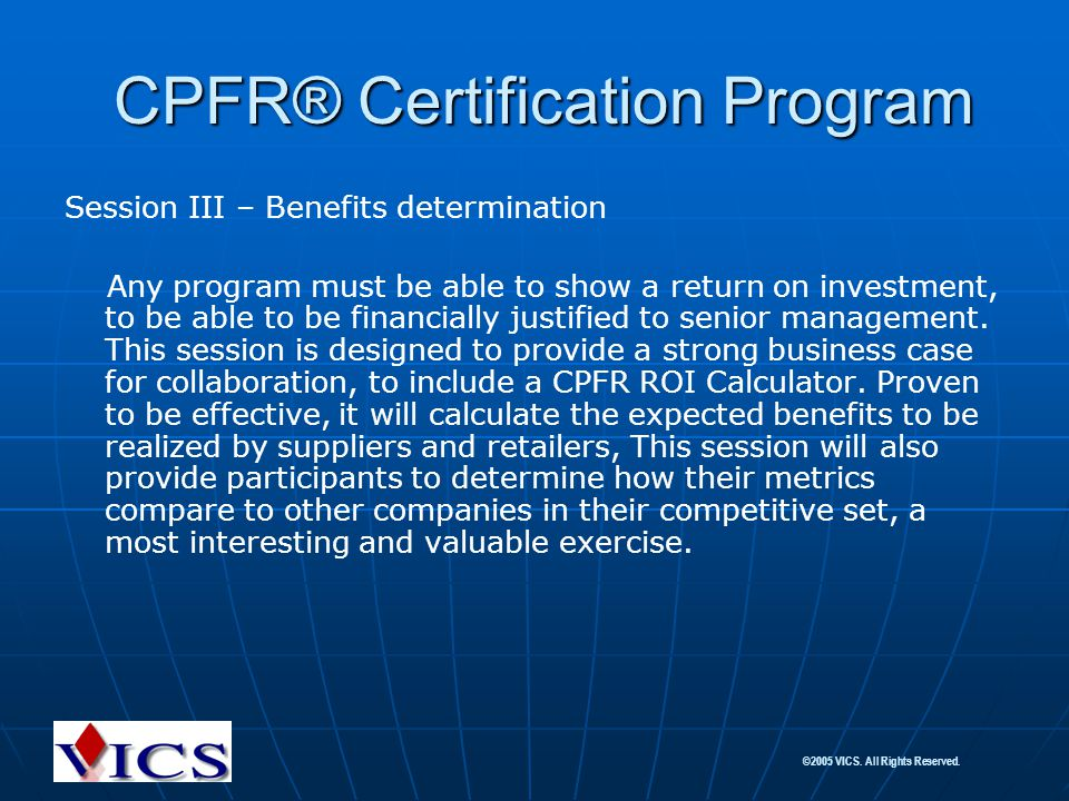 ©2005 VICS. All Rights Reserved. Session III – Benefits determination Any program must be able to show a return on investment, to be able to be financ